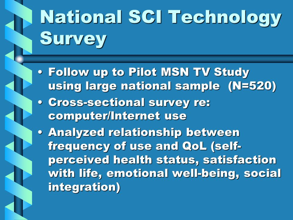National SCI Technology Survey Follow up to Pilot MSN TV Study using large national sample (N=520)Follow up to Pilot MSN TV Study using large national sample (N=520) Cross-sectional survey re: computer/Internet useCross-sectional survey re: computer/Internet use Analyzed relationship between frequency of use and QoL (self- perceived health status, satisfaction with life, emotional well-being, social integration)Analyzed relationship between frequency of use and QoL (self- perceived health status, satisfaction with life, emotional well-being, social integration)