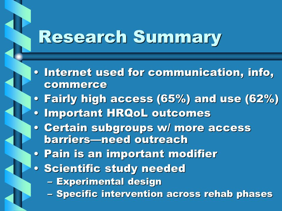 Research Summary Internet used for communication, info, commerceInternet used for communication, info, commerce Fairly high access (65%) and use (62%)Fairly high access (65%) and use (62%) Important HRQoL outcomesImportant HRQoL outcomes Certain subgroups w/ more access barriers—need outreachCertain subgroups w/ more access barriers—need outreach Pain is an important modifierPain is an important modifier Scientific study neededScientific study needed –Experimental design –Specific intervention across rehab phases