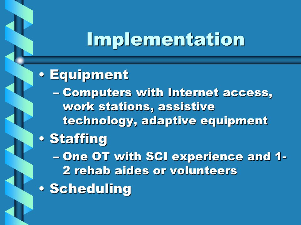 Implementation EquipmentEquipment –Computers with Internet access, work stations, assistive technology, adaptive equipment StaffingStaffing –One OT with SCI experience and 1- 2 rehab aides or volunteers SchedulingScheduling