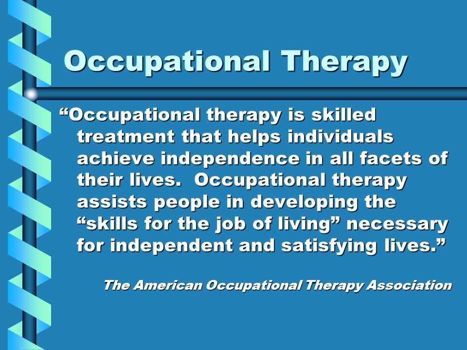 Occupational Therapy Occupational therapy is skilled treatment that helps individuals achieve independence in all facets of their lives.