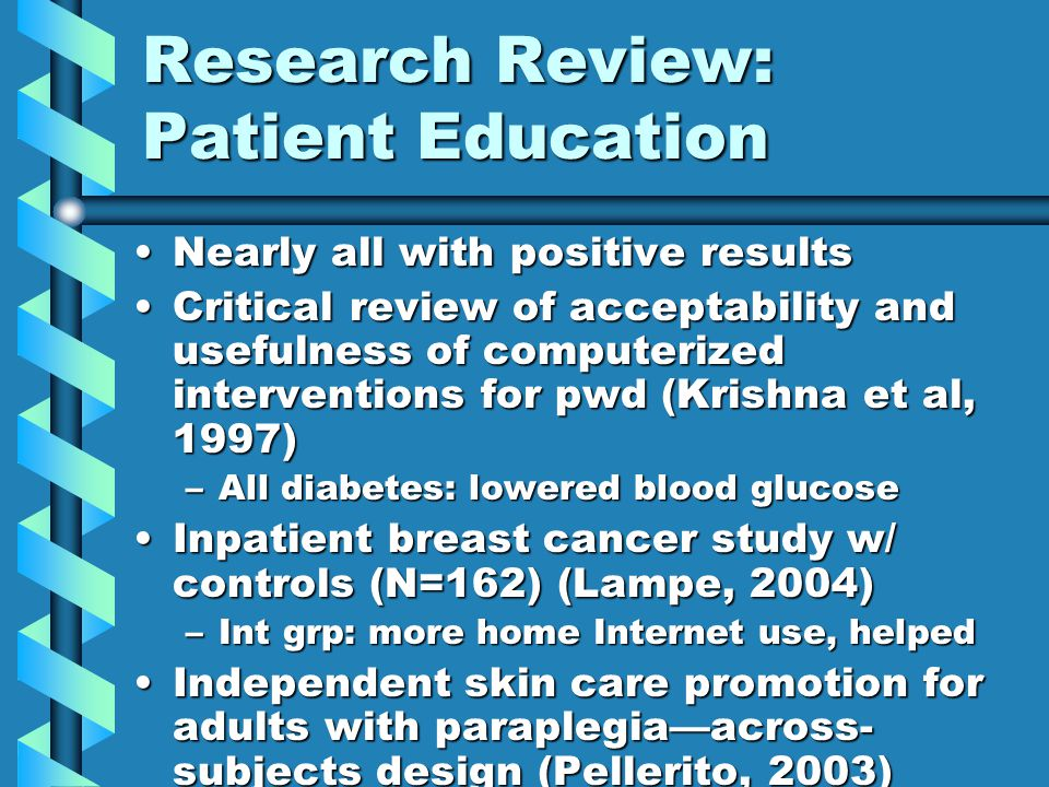 Research Review: Patient Education Nearly all with positive resultsNearly all with positive results Critical review of acceptability and usefulness of computerized interventions for pwd (Krishna et al, 1997)Critical review of acceptability and usefulness of computerized interventions for pwd (Krishna et al, 1997) –All diabetes: lowered blood glucose Inpatient breast cancer study w/ controls (N=162) (Lampe, 2004)Inpatient breast cancer study w/ controls (N=162) (Lampe, 2004) –Int grp: more home Internet use, helped Independent skin care promotion for adults with paraplegia—across- subjects design (Pellerito, 2003)Independent skin care promotion for adults with paraplegia—across- subjects design (Pellerito, 2003)