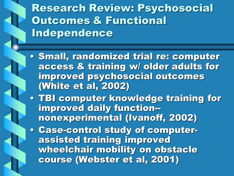 Research Review: Psychosocial Outcomes & Functional Independence Small, randomized trial re: computer access & training w/ older adults for improved psychosocial outcomes (White et al, 2002)Small, randomized trial re: computer access & training w/ older adults for improved psychosocial outcomes (White et al, 2002) TBI computer knowledge training for improved daily function-- nonexperimental (Ivanoff, 2002)TBI computer knowledge training for improved daily function-- nonexperimental (Ivanoff, 2002) Case-control study of computer- assisted training improved wheelchair mobility on obstacle course (Webster et al, 2001)Case-control study of computer- assisted training improved wheelchair mobility on obstacle course (Webster et al, 2001)