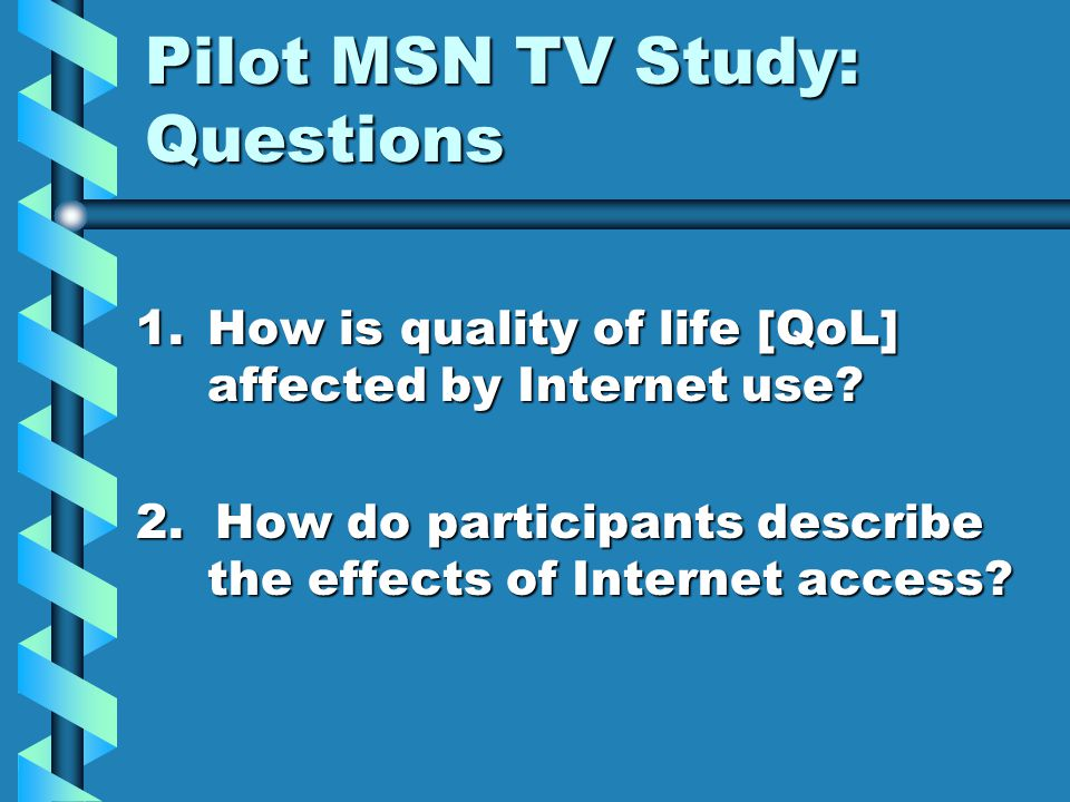 Pilot MSN TV Study: Questions 1.How is quality of life [QoL] affected by Internet use.