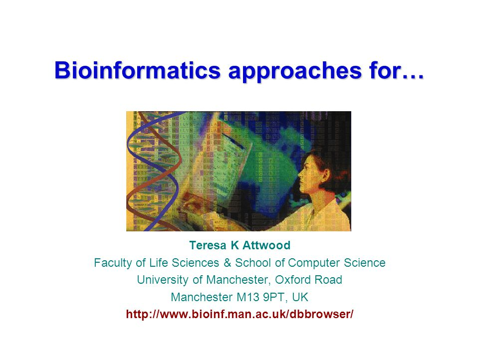 Bioinformatics approaches for… Teresa K Attwood Faculty of Life Sciences & School of Computer Science University of Manchester, Oxford Road Manchester