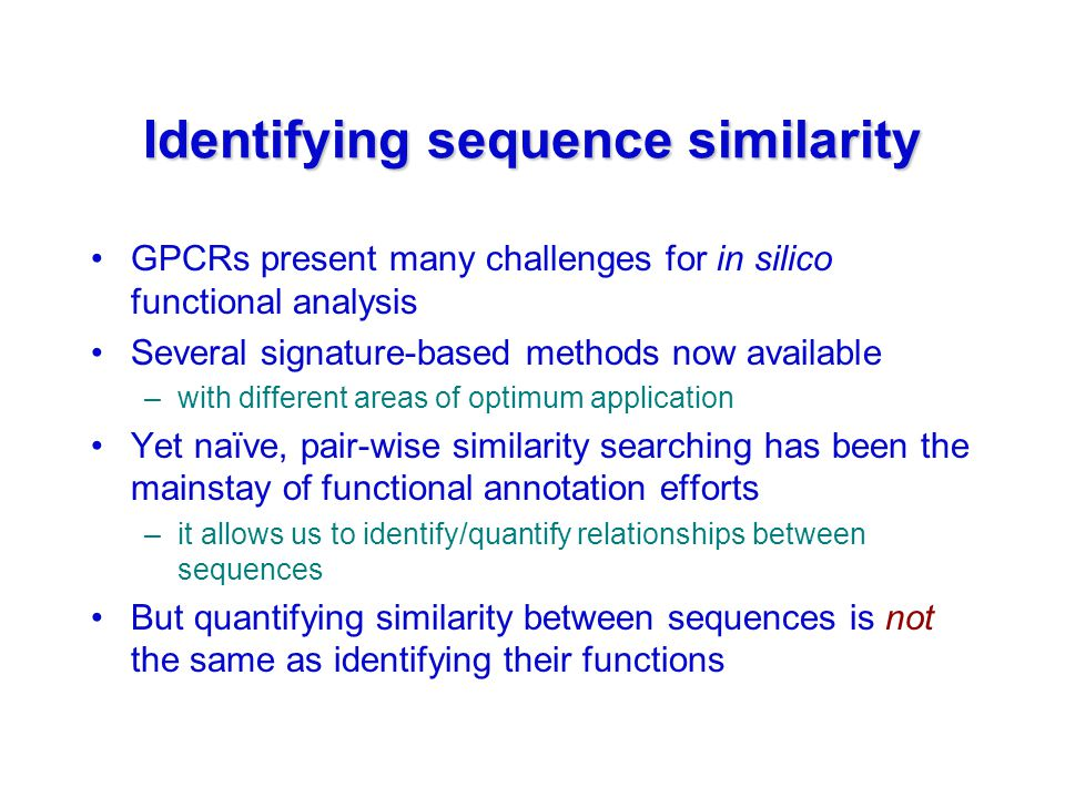 Identifying sequence similarity GPCRs present many challenges for in silico functional analysis Several signature-based methods now available –with different areas of optimum application Yet naïve, pair-wise similarity searching has been the mainstay of functional annotation efforts –it allows us to identify/quantify relationships between sequences But quantifying similarity between sequences is not the same as identifying their functions