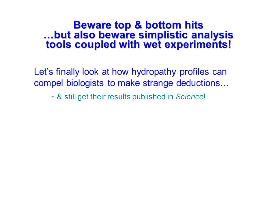 Beware top & bottom hits …but also beware simplistic analysis tools coupled with wet experiments! Let's finally look at how hydropathy profiles can co