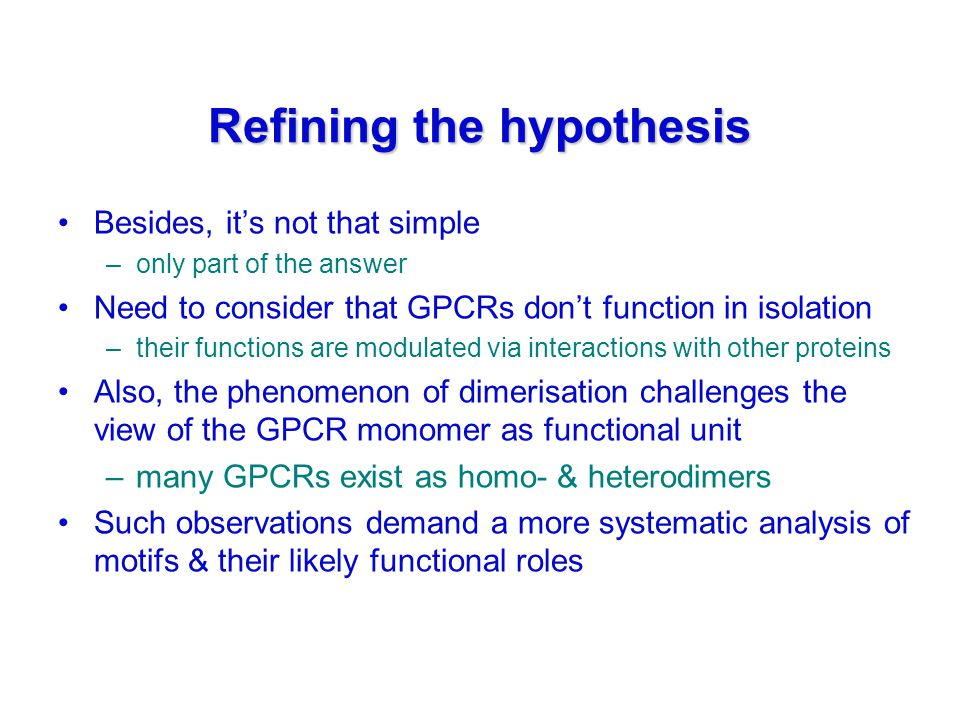 Refining the hypothesis Besides, it's not that simple –only part of the answer Need to consider that GPCRs don't function in isolation –their functions are modulated via interactions with other proteins Also, the phenomenon of dimerisation challenges the view of the GPCR monomer as functional unit –many GPCRs exist as homo- & heterodimers Such observations demand a more systematic analysis of motifs & their likely functional roles