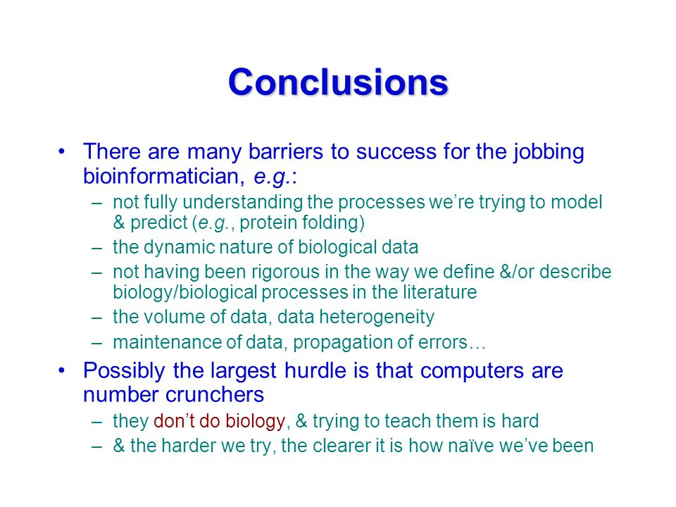 Conclusions There are many barriers to success for the jobbing bioinformatician, e.g.: –not fully understanding the processes we're trying to model & predict (e.g., protein folding) –the dynamic nature of biological data –not having been rigorous in the way we define &/or describe biology/biological processes in the literature –the volume of data, data heterogeneity –maintenance of data, propagation of errors… Possibly the largest hurdle is that computers are number crunchers –they don't do biology, & trying to teach them is hard –& the harder we try, the clearer it is how naïve we've been