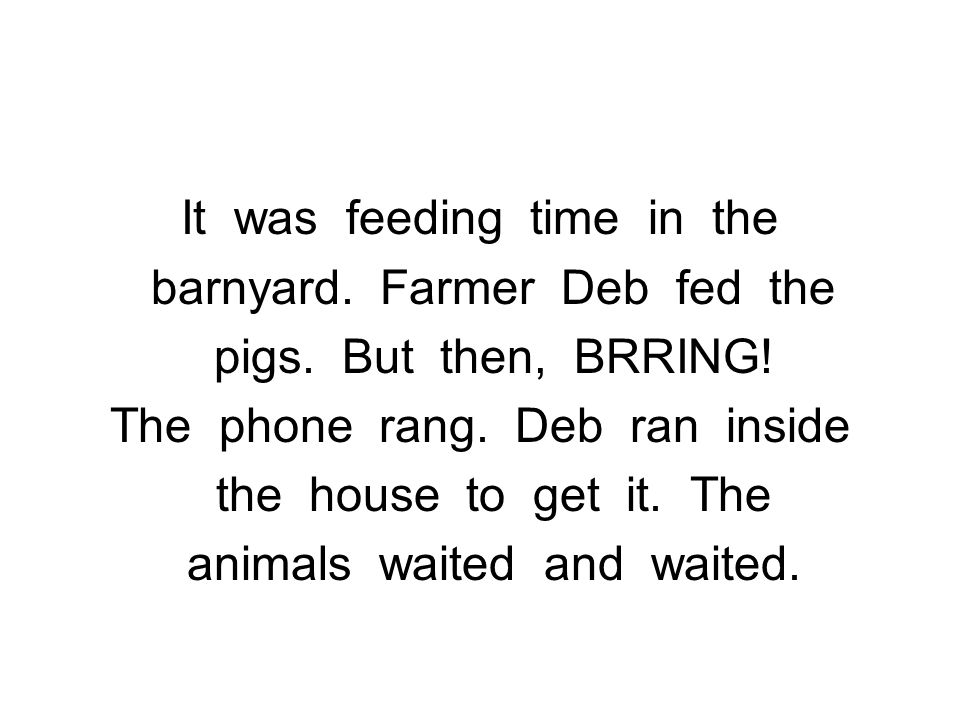 It was feeding time in the barnyard. Farmer Deb fed the pigs. But then, BRRING! The phone rang. Deb ran inside the house to get it. The animals waited