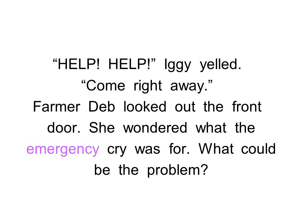 """""""HELP! HELP!"""" Iggy yelled. """"Come right away."""" Farmer Deb looked out the front door. She wondered what the emergency cry was for. What could be the pro"""