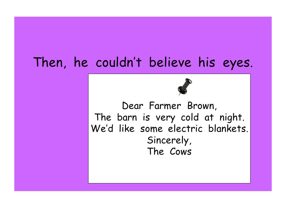 Then, he couldn't believe his eyes. Dear Farmer Brown, The barn is very cold at night. We'd like some electric blankets. Sincerely, The Cows
