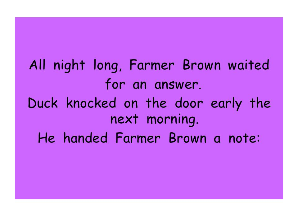 All night long, Farmer Brown waited for an answer. Duck knocked on the door early the next morning. He handed Farmer Brown a note: