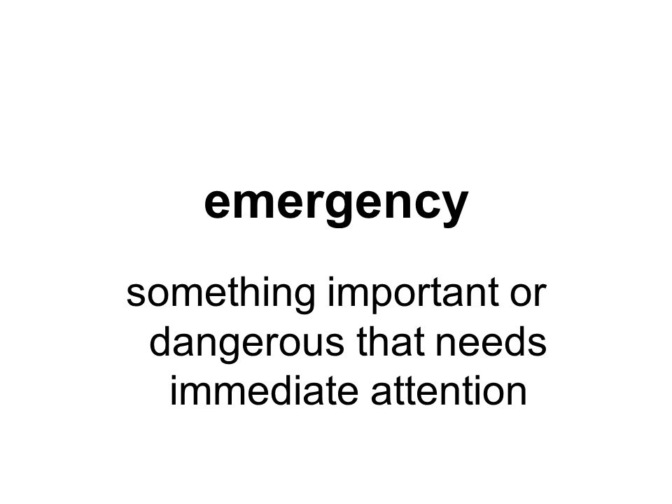 emergency something important or dangerous that needs immediate attention