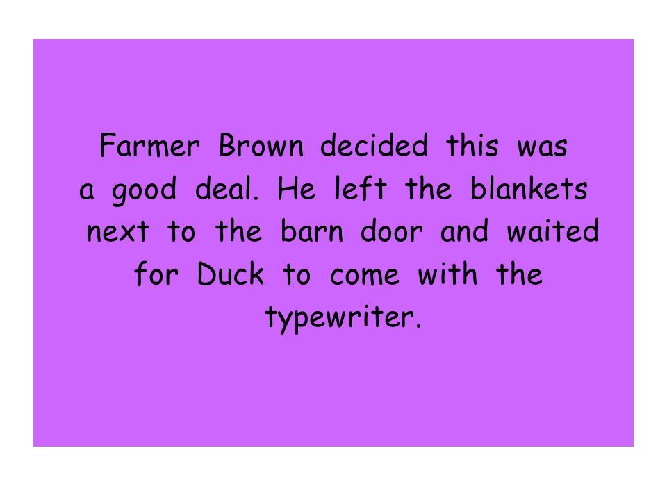 Farmer Brown decided this was a good deal. He left the blankets next to the barn door and waited for Duck to come with the typewriter.