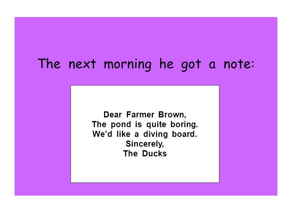 The next morning he got a note: Dear Farmer Brown, The pond is quite boring. We'd like a diving board. Sincerely, The Ducks
