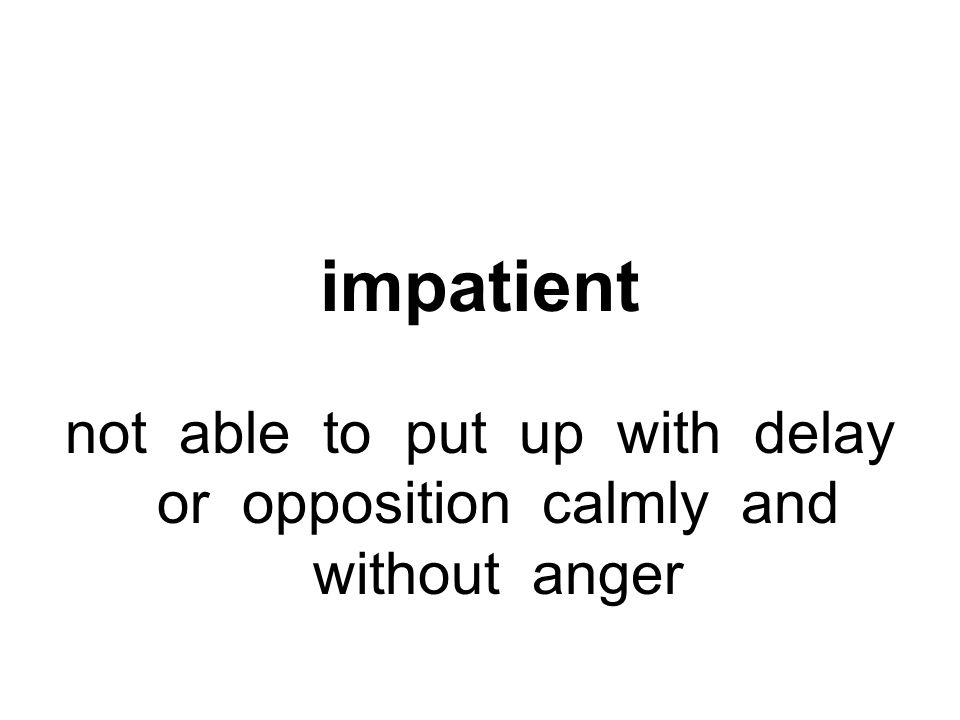 impatient not able to put up with delay or opposition calmly and without anger