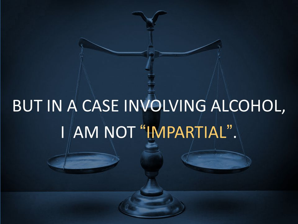 BUT IN A CASE INVOLVING ALCOHOL, I AM NOT IMPARTIAL .