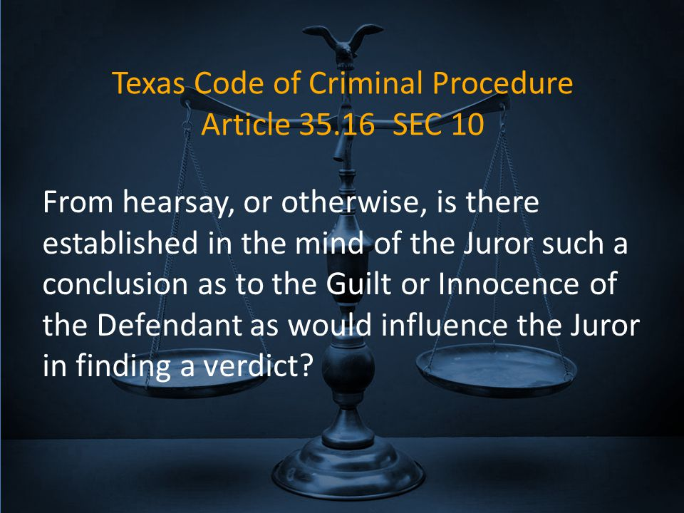 Texas Code of Criminal Procedure Article 35.16 SEC 10 From hearsay, or otherwise, is there established in the mind of the Juror such a conclusion as to the Guilt or Innocence of the Defendant as would influence the Juror in finding a verdict?