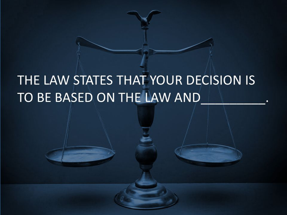 THE LAW STATES THAT YOUR DECISION IS TO BE BASED ON THE LAW AND_________.