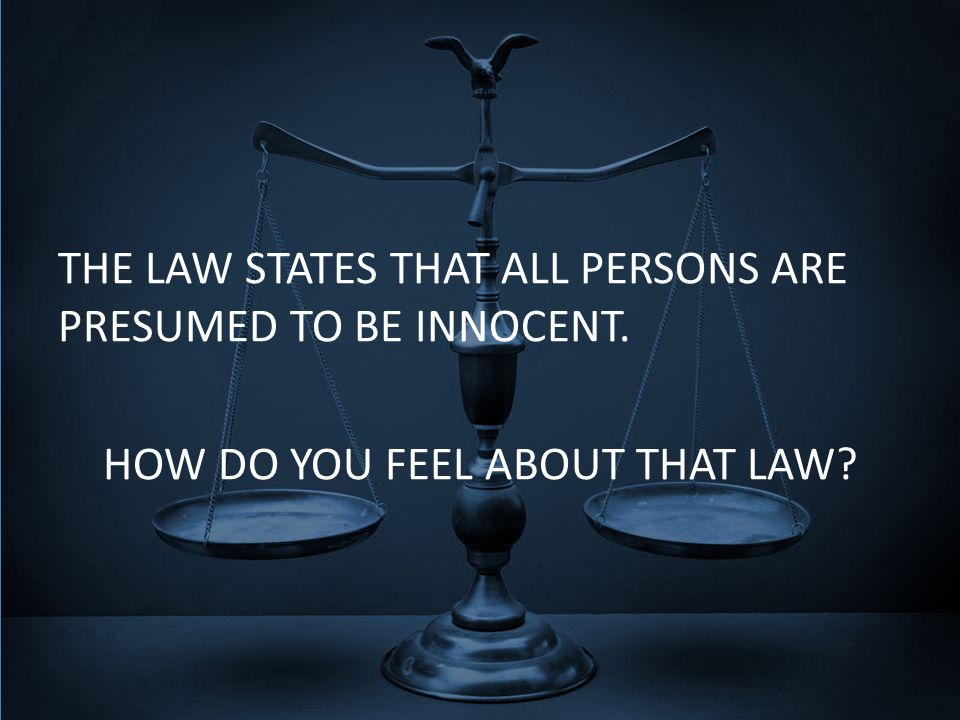 THE LAW STATES THAT ALL PERSONS ARE PRESUMED TO BE INNOCENT. HOW DO YOU FEEL ABOUT THAT LAW?