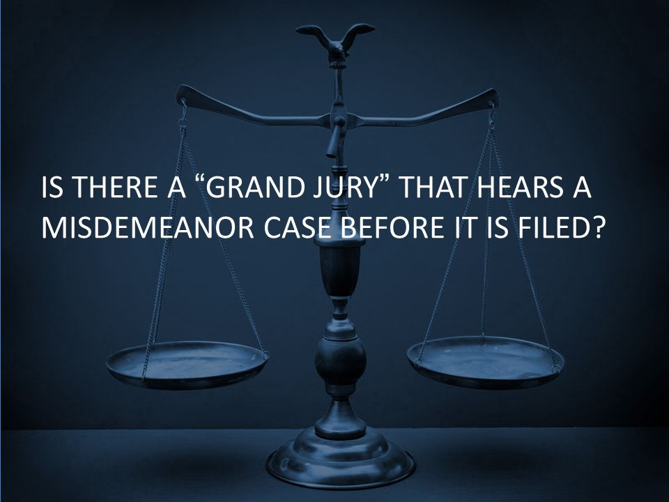 IS THERE A GRAND JURY THAT HEARS A MISDEMEANOR CASE BEFORE IT IS FILED?