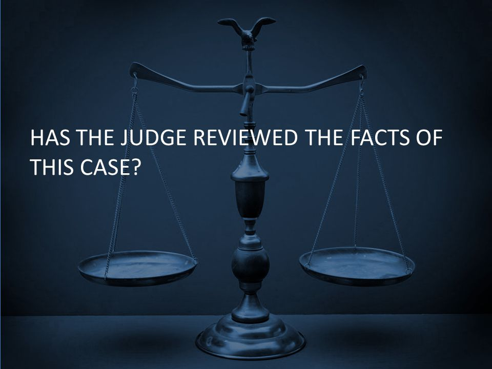 HAS THE JUDGE REVIEWED THE FACTS OF THIS CASE?