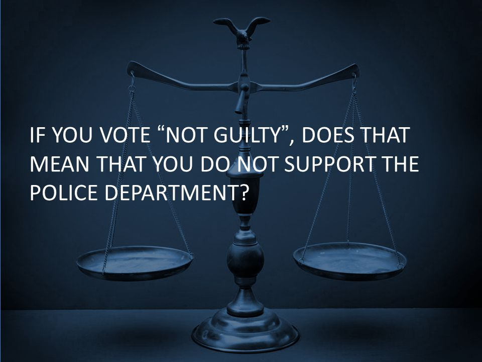 IF YOU VOTE NOT GUILTY , DOES THAT MEAN THAT YOU DO NOT SUPPORT THE POLICE DEPARTMENT?