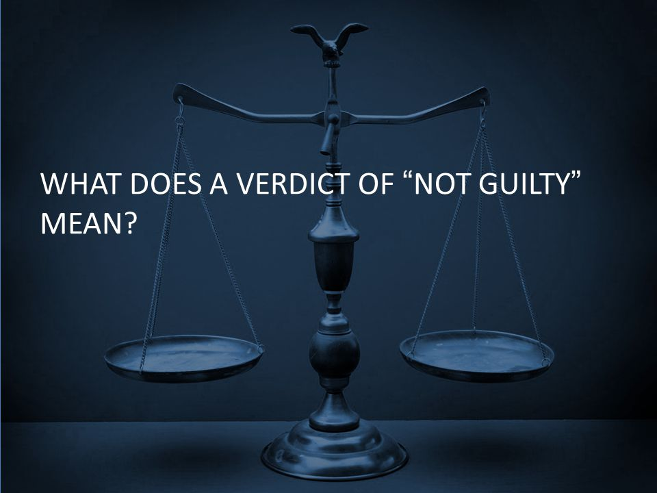 WHAT DOES A VERDICT OF NOT GUILTY MEAN?