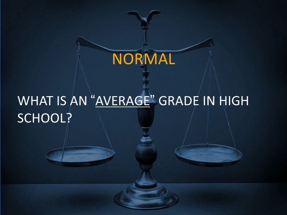 NORMAL WHAT IS AN AVERAGE GRADE IN HIGH SCHOOL?