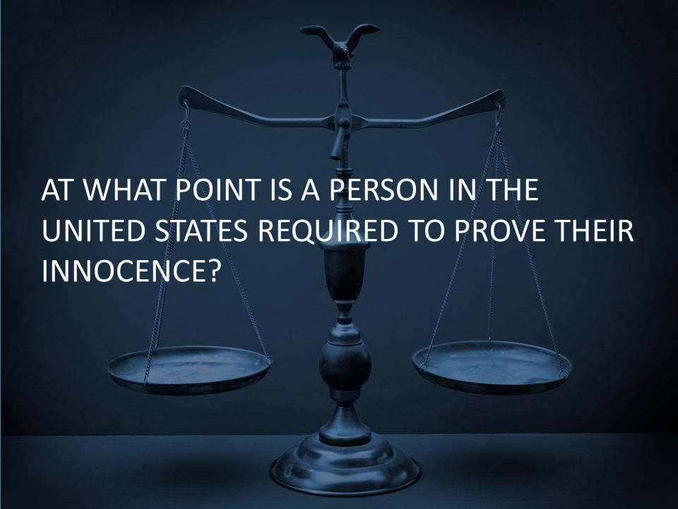 AT WHAT POINT IS A PERSON IN THE UNITED STATES REQUIRED TO PROVE THEIR INNOCENCE?