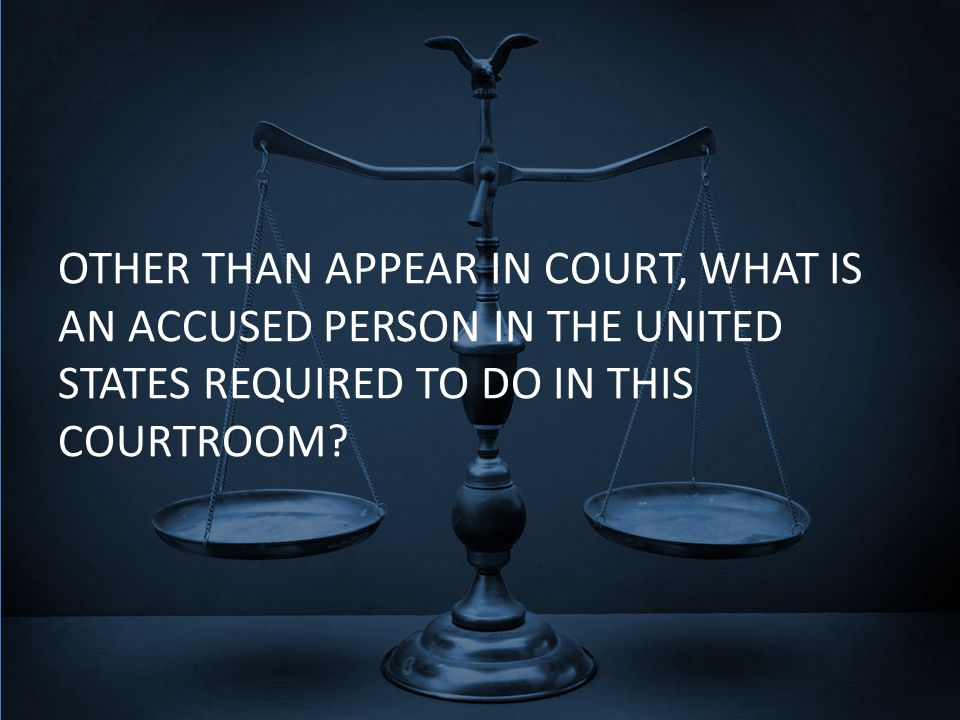 OTHER THAN APPEAR IN COURT, WHAT IS AN ACCUSED PERSON IN THE UNITED STATES REQUIRED TO DO IN THIS COURTROOM?