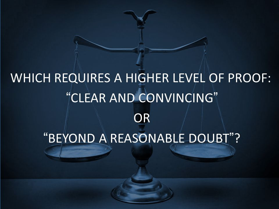 WHICH REQUIRES A HIGHER LEVEL OF PROOF: CLEAR AND CONVINCING OR BEYOND A REASONABLE DOUBT ?