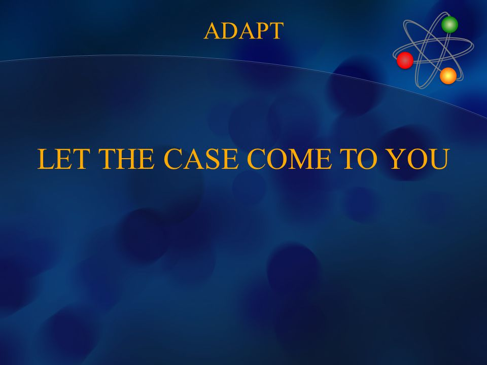 LET THE CASE COME TO YOU ADAPT