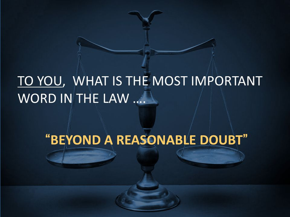 TO YOU, WHAT IS THE MOST IMPORTANT WORD IN THE LAW …. BEYOND A REASONABLE DOUBT