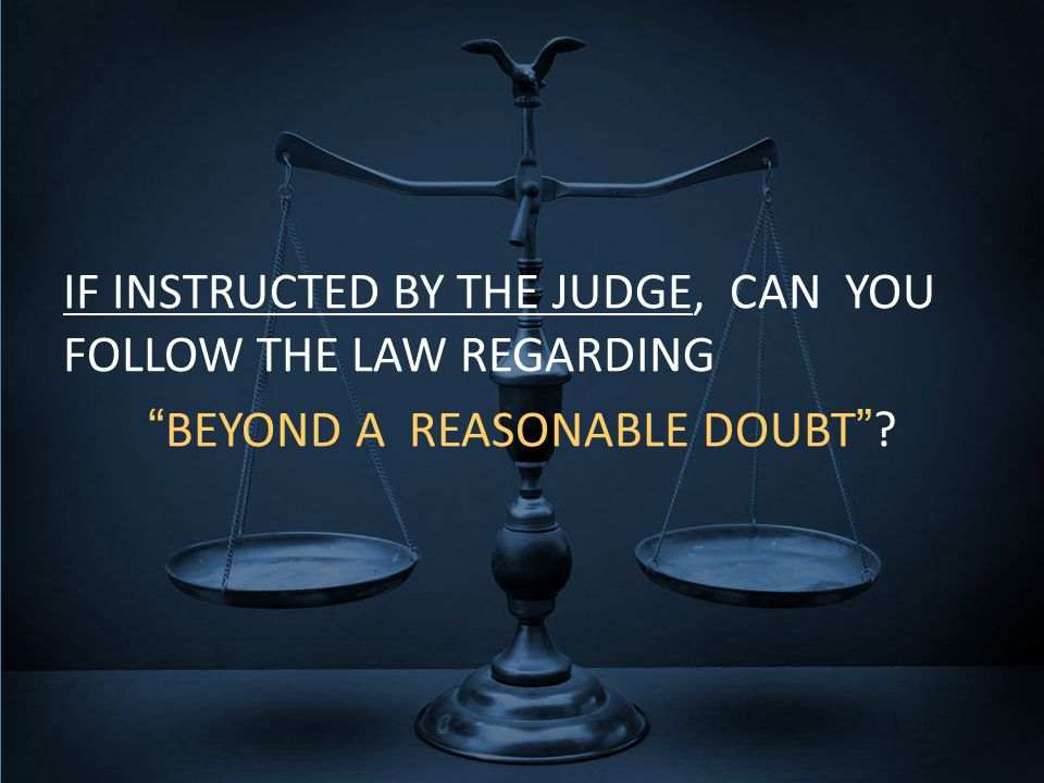 IF INSTRUCTED BY THE JUDGE, CAN YOU FOLLOW THE LAW REGARDING BEYOND A REASONABLE DOUBT ?