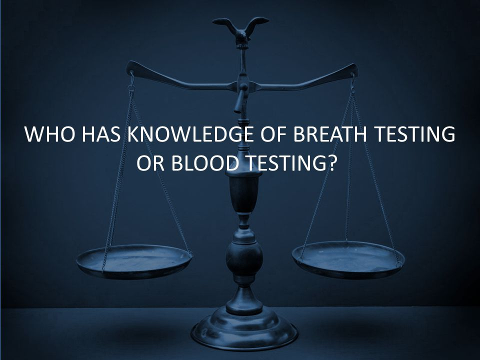 WHO HAS KNOWLEDGE OF BREATH TESTING OR BLOOD TESTING?