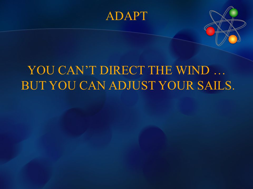 YOU CAN'T DIRECT THE WIND … BUT YOU CAN ADJUST YOUR SAILS. ADAPT