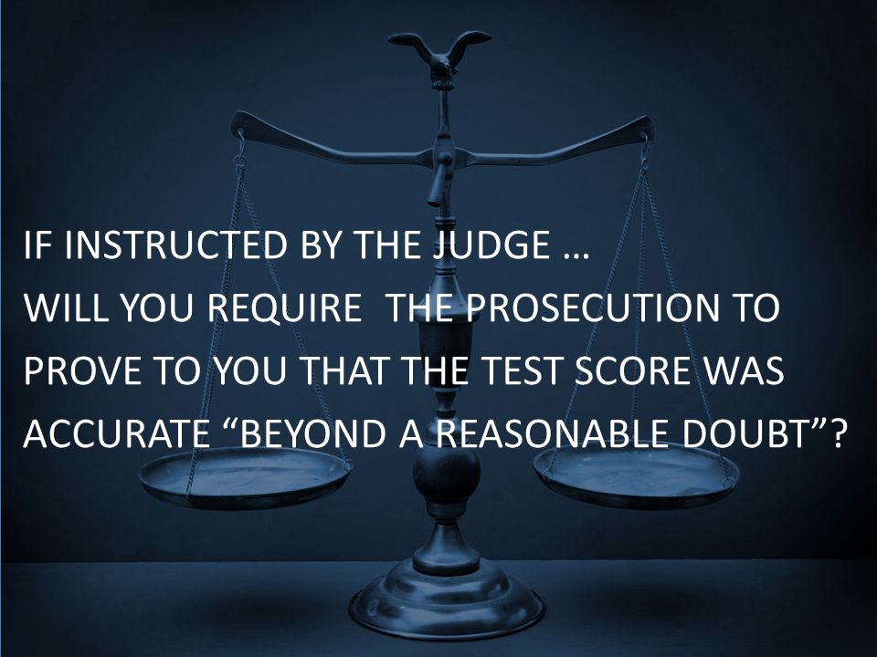 IF INSTRUCTED BY THE JUDGE … WILL YOU REQUIRE THE PROSECUTION TO PROVE TO YOU THAT THE TEST SCORE WAS ACCURATE BEYOND A REASONABLE DOUBT ?