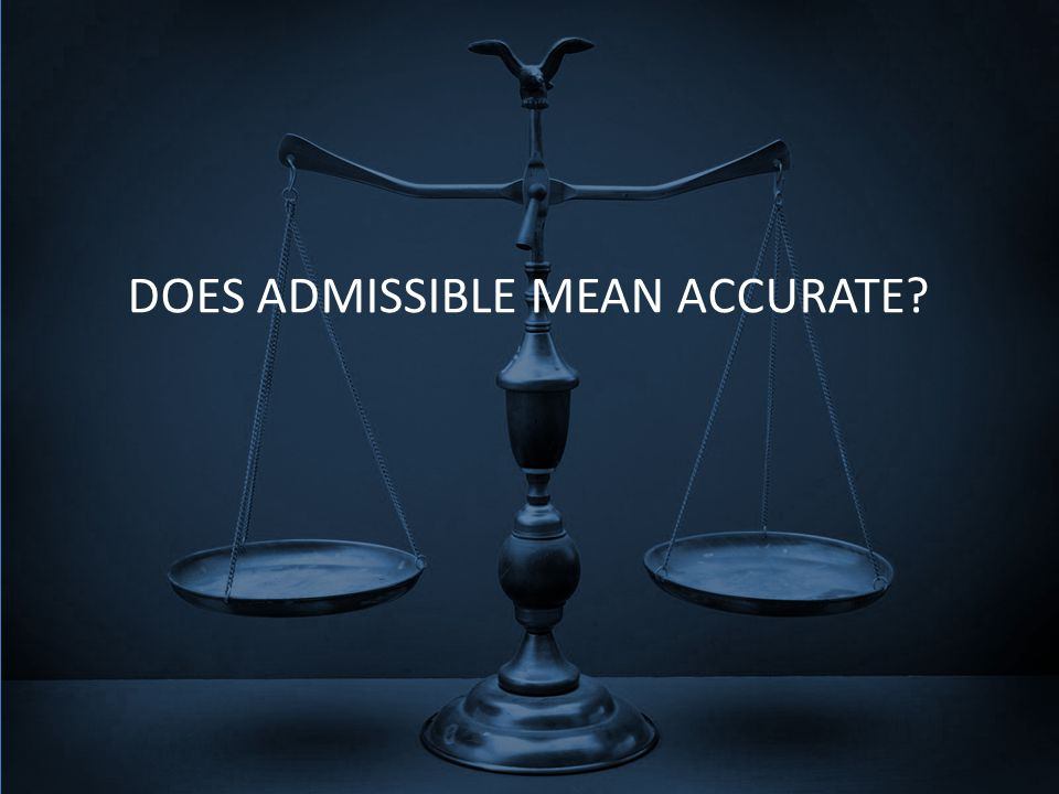 DOES ADMISSIBLE MEAN ACCURATE?