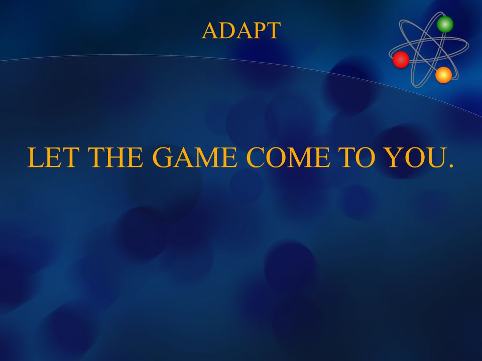 LET THE GAME COME TO YOU. ADAPT