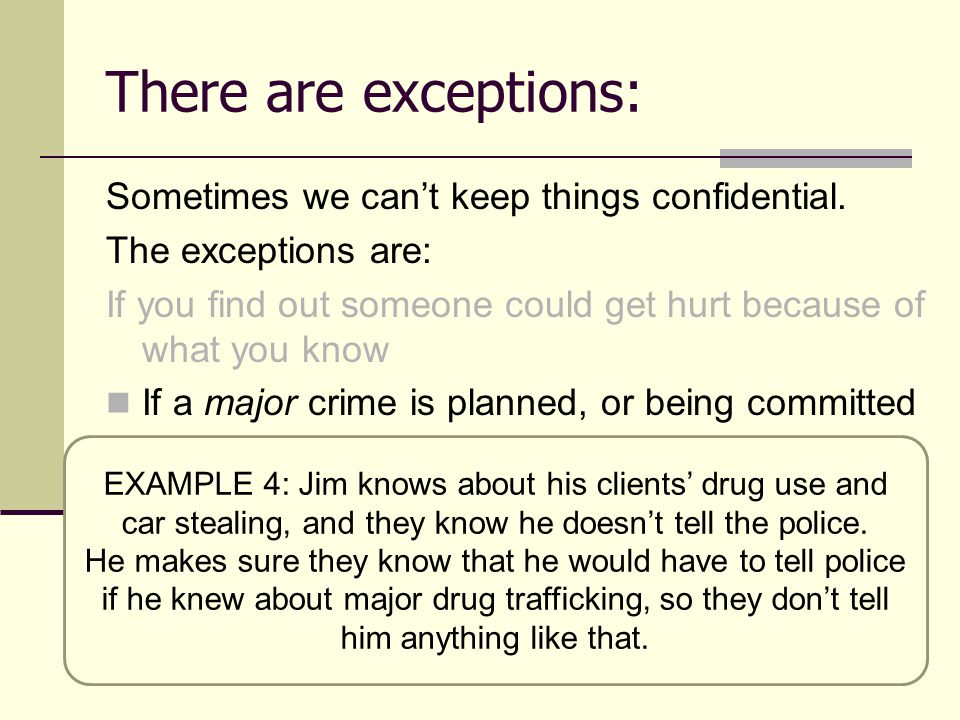 There are exceptions: Sometimes we can't keep things confidential. The exceptions are: If you find out someone could get hurt because of what you know