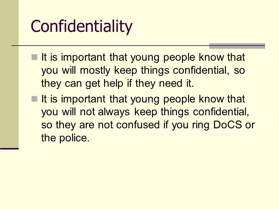 It is important that young people know that you will mostly keep things confidential, so they can get help if they need it. It is important that young