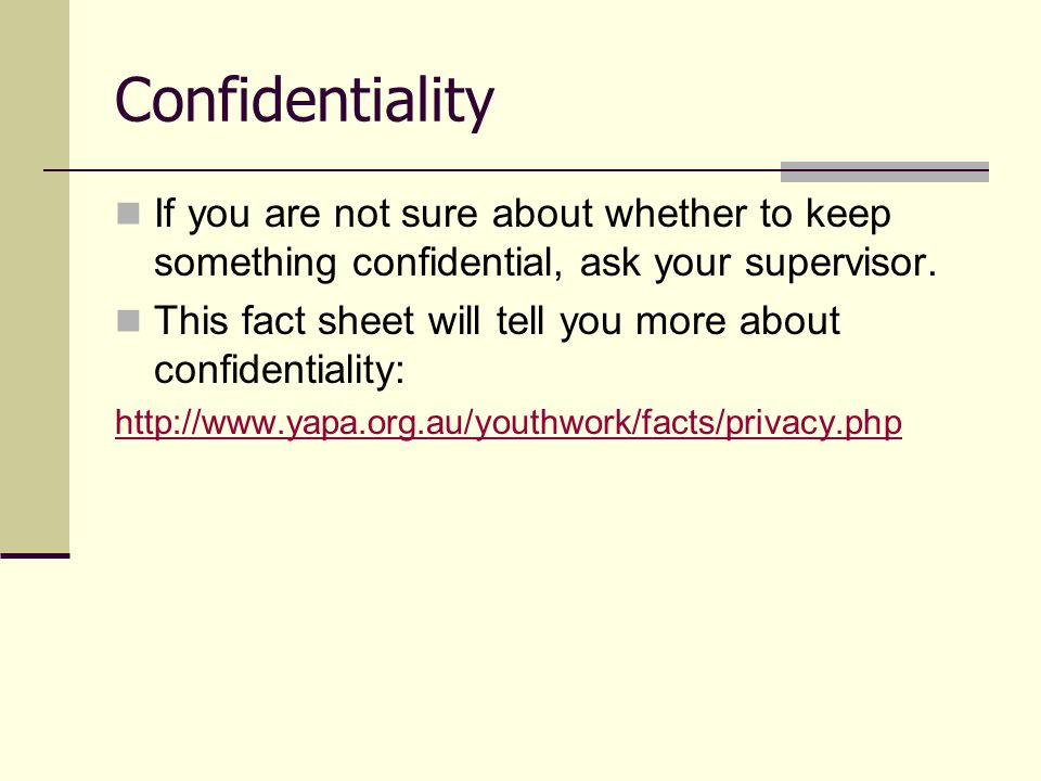 If you are not sure about whether to keep something confidential, ask your supervisor. This fact sheet will tell you more about confidentiality: http: