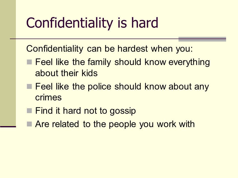 Confidentiality is hard Confidentiality can be hardest when you: Feel like the family should know everything about their kids Feel like the police sho