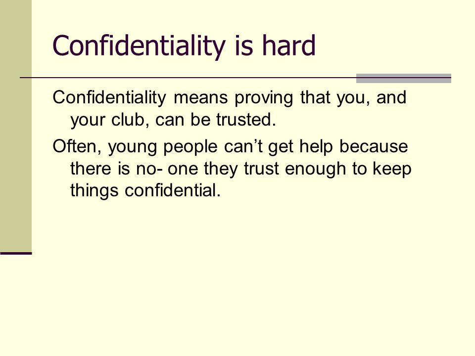 Confidentiality is hard Confidentiality means proving that you, and your club, can be trusted. Often, young people can't get help because there is no-