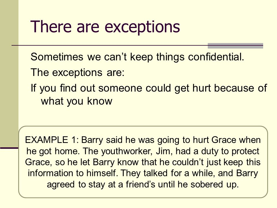 There are exceptions Sometimes we can't keep things confidential. The exceptions are: If you find out someone could get hurt because of what you know