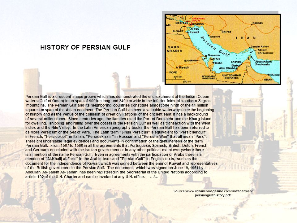Source:www.rozanehmagazine.com/Rozanehweb/ persiangulfhistory.pdf Persian Gulf is a crescent-shape groove which has demonstrated the encroachment of the Indian Ocean waters (Gulf of Oman) in an span of 900 km long and 240 km wide in the inferior folds of southern Zagros mountains.
