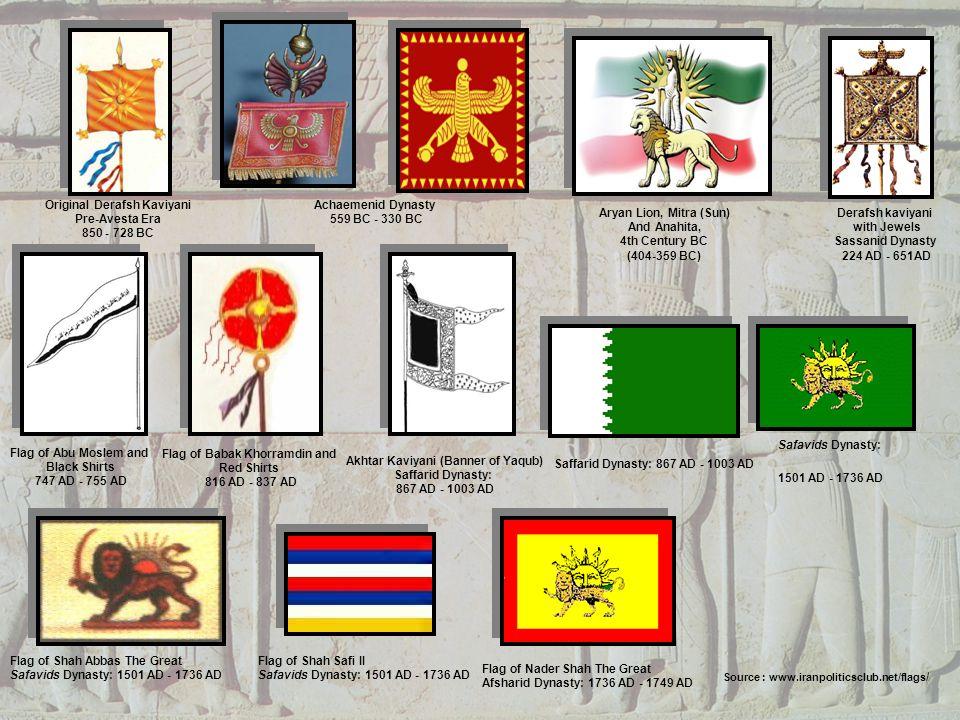 Source : www.iranpoliticsclub.net/flags / Original Derafsh Kaviyani Pre-Avesta Era 850 - 728 BC Aryan Lion, Mitra (Sun) And Anahita, 4th Century BC (404-359 BC) Achaemenid Dynasty 559 BC - 330 BC Derafsh kaviyani with Jewels Sassanid Dynasty 224 AD - 651AD Flag of Abu Moslem and Black Shirts 747 AD - 755 AD Flag of Babak Khorramdin and Red Shirts 816 AD - 837 AD Akhtar Kaviyani (Banner of Yaqub) Saffarid Dynasty: 867 AD - 1003 AD Saffarid Dynasty: 867 AD - 1003 AD Safavids Dynasty: 1501 AD - 1736 AD Flag of Shah Abbas The Great Safavids Dynasty: 1501 AD - 1736 AD Flag of Shah Safi II Safavids Dynasty: 1501 AD - 1736 AD Flag of Nader Shah The Great Afsharid Dynasty: 1736 AD - 1749 AD