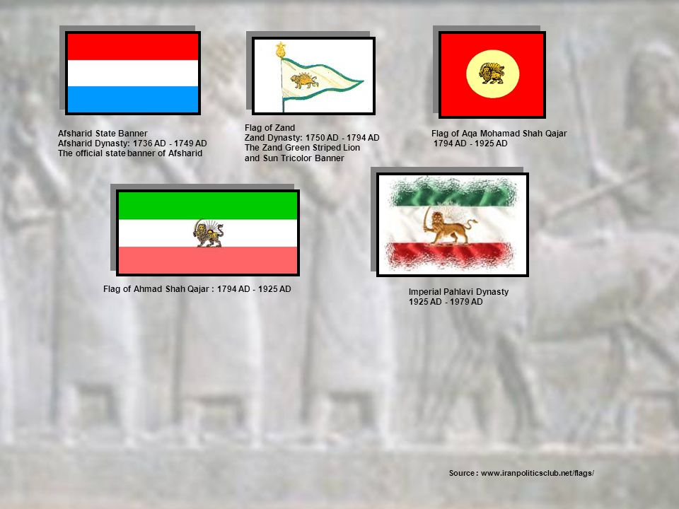 Afsharid State Banner Afsharid Dynasty: 1736 AD - 1749 AD The official state banner of Afsharid Flag of Zand Zand Dynasty: 1750 AD - 1794 AD The Zand Green Striped Lion and Sun Tricolor Banner Flag of Aqa Mohamad Shah Qajar 1794 AD - 1925 AD Flag of Ahmad Shah Qajar : 1794 AD - 1925 AD Imperial Pahlavi Dynasty 1925 AD - 1979 AD Source : www.iranpoliticsclub.net/flags/