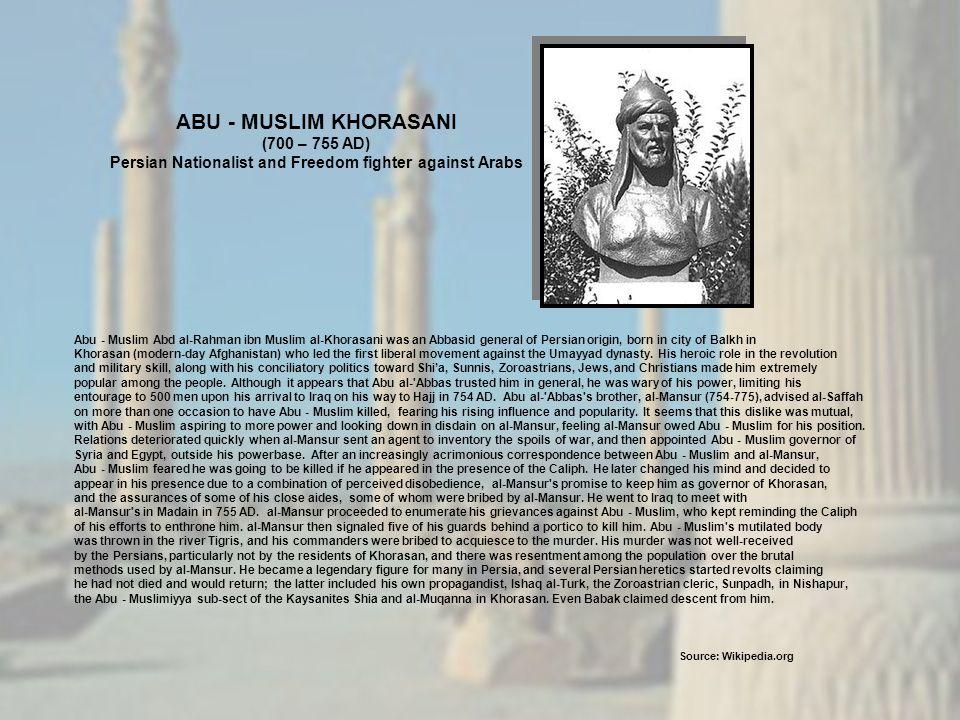 Abu - Muslim Abd al-Rahman ibn Muslim al-Khorasani was an Abbasid general of Persian origin, born in city of Balkh in Khorasan (modern-day Afghanistan) who led the first liberal movement against the Umayyad dynasty.